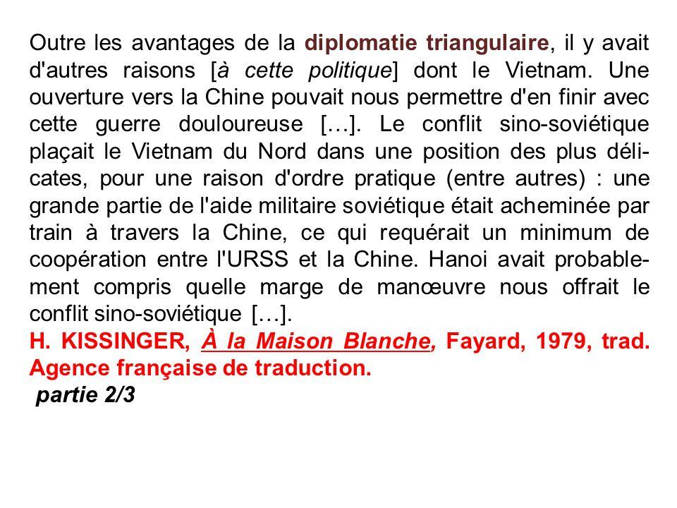 Outre les avantages de la diplomatie triangulaire, il y avait d autres raisons [à cette politique] dont le Vietnam. Une ouverture vers la Chine pouvait nous permettre d en finir avec cette guerre douloureuse […]. Le conflit sino-soviétique plaçait le Vietnam du Nord dans une position des plus délicates, pour une raison d ordre pratique (entre autres) : une grande partie de l aide militaire soviétique était acheminée par train à travers la Chine, ce qui requérait un minimum de coopération entre l URSS et la Chine. Hanoi avait probablement compris quelle marge de manœuvre nous offrait le conflit sino-soviétique […].